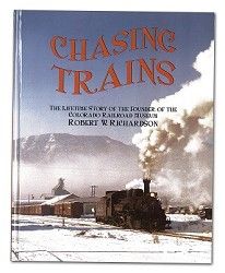 Chasing Trains - The Lifetime Story of Robert W. Richardson,978-0-911581-56-0