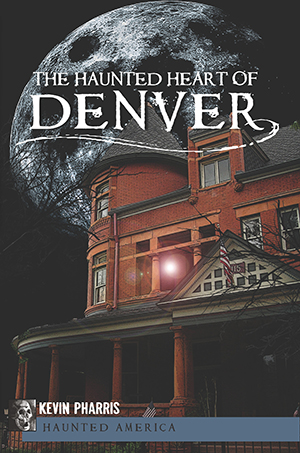 The Haunted Heart of Denver,9781609492939